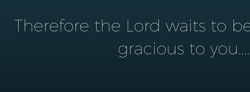 Therefore the Lord waits to be gracious